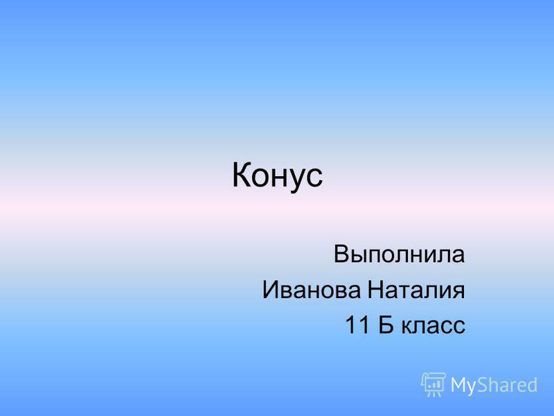 Конус Выполнила Иванова Наталия 11 Б класс