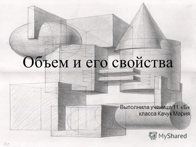 Объем и его свойства Выполнила ученица 11 «Б» класса Качук Мария