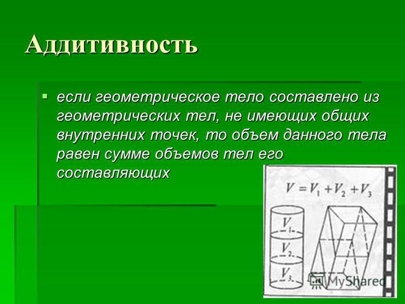 Аддитивность если геометрическое тело составлено из геометрических тел, не имеющих общих внутренних точек, то объем данного тела равен сумме объемов тел его составляющих если геометрическое тело составлено из геометрических тел, не имеющих общих внут