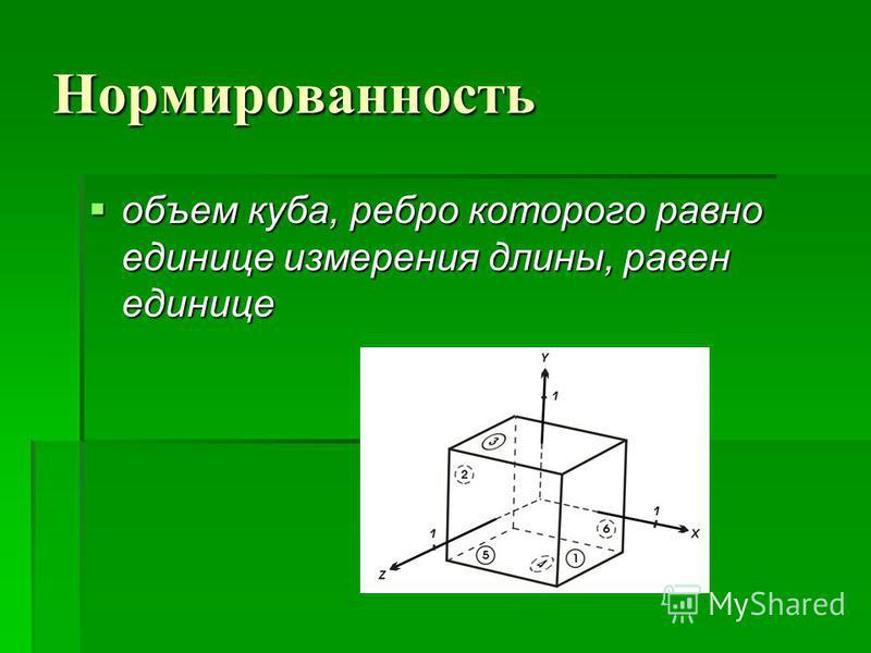 Нормированность объем куба, ребро которого равно единице измерения длины, равен единице объем куба, ребро которого равно единице измерения длины, равен единице