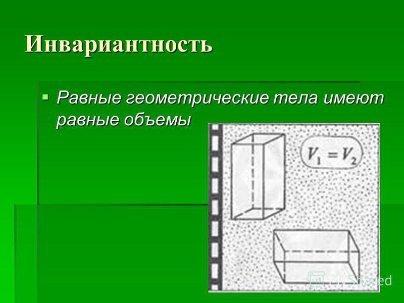 Инвариантность Равные геометрические тела имеют равные объемы Равные геометрические тела имеют равные объемы