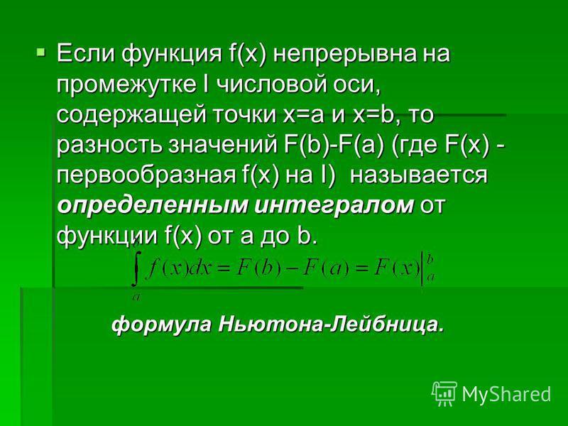 Если функция f(x) непрерывна на промежутке I числовой оси, содержащей точки х=а и х=b, то разность значений F(b)-F(a) (где F(x) - первообразная f(x) на I) называется определенным интегралом от функции f(x) от a до b. Если функция f(x) непрерывна на п