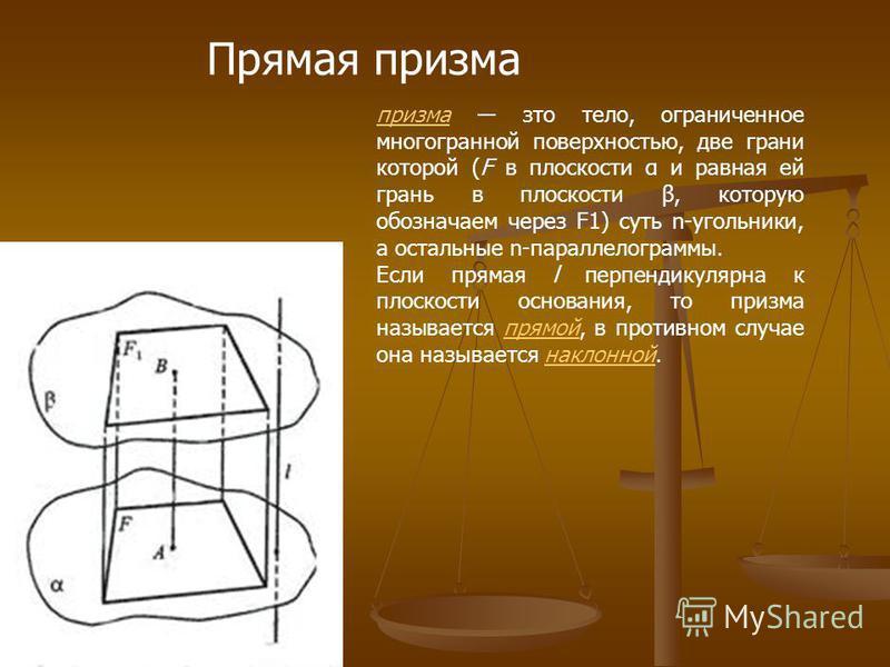 Прямая призма призма это тело, ограниченное многогранной поверхностью, две грани которой (F в плоскости α и равная ей грань в плоскости β, которую обозначаем через F1) суть n-угольники, а остальные n-параллелограммы. Если прямая l перпендикулярна к п