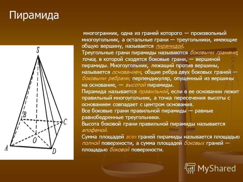 Пирамида многогранник, одна из граней которого произвольный многоугольник, а остальные грани треугольники, имеющие общую вершину, называется пирамидой.пирамидой Треугольные грани пирамиды называются боковыми гранями; точка, в которой сходятся боковые