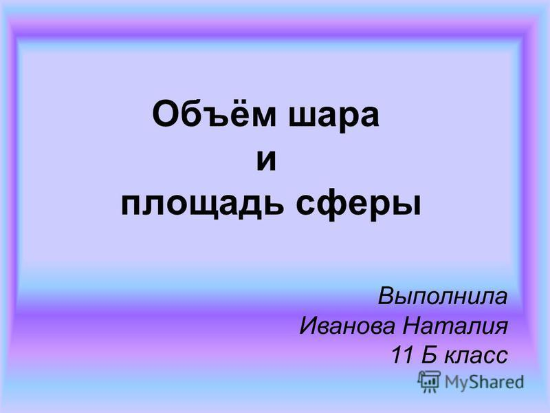Объём шара и площадь сферы Выполнила Иванова Наталия 11 Б класс