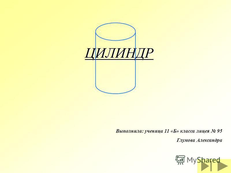 ЦИЛИНДР Выполнила: ученица 11 «Б» класса лицея 95 Глумова Александра