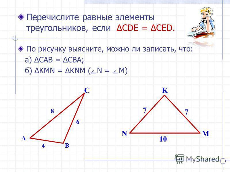 K NM Перечислите равные элементы треугольников, если CDE = CED. A B C 4 8 6 7 7 10 По рисунку выясните, можно ли записать, что: а) CAB = CBA; б) KMN = KNM ( ے N = ے M)