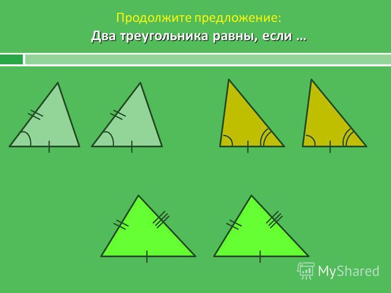 Два треугольника равны, если … Продолжите предложение : Два треугольника равны, если …