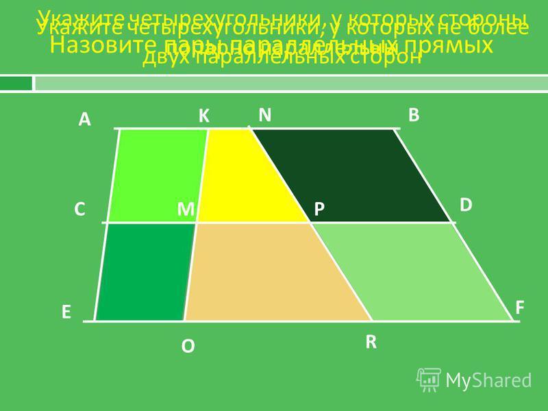 Назовите пары параллельных прямых А B C D E F K M O R P N Укажите четырехугольники, у которых не более двух параллельных сторон Укажите четырехугольники, у которых стороны попарно параллельны
