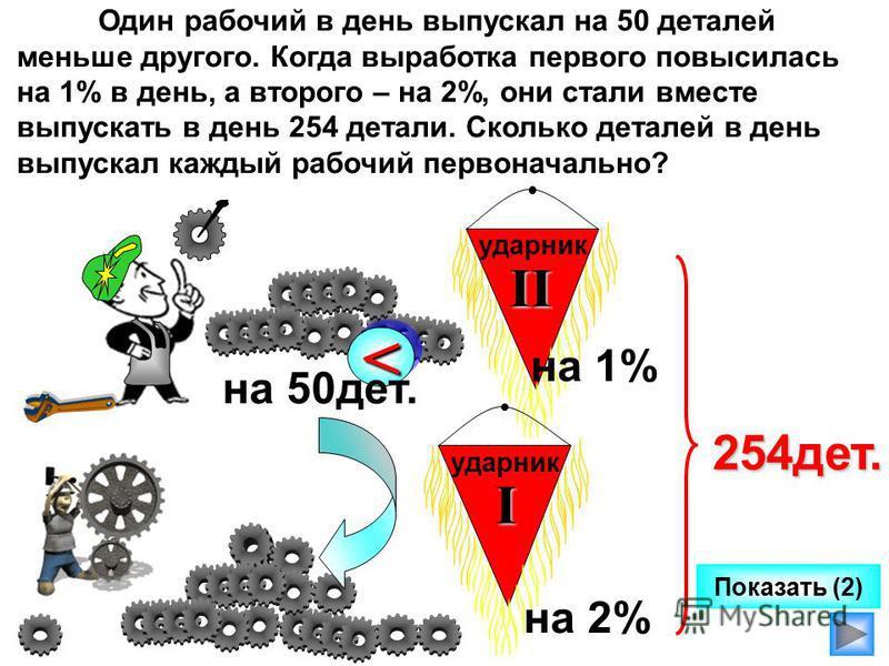 Один рабочий в день выпускал на 50 деталей меньше другого. Когда выработка первого повысилась на 1% в день, а второго – на 2%, они стали вместе выпускать в день 254 детали. Сколько деталей в день выпускал каждый рабочий первоначально? << на 50 дет. у