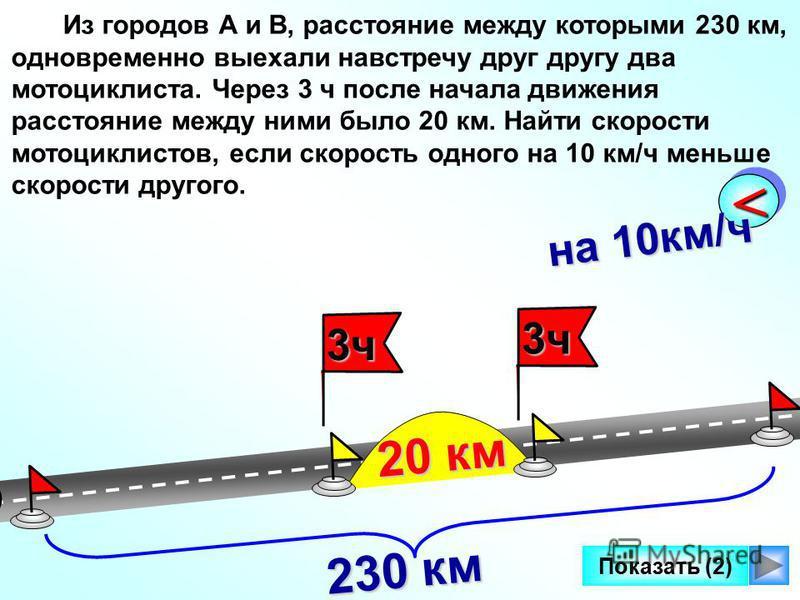 3 ч 3 ч 3 ч 3 ч 3 ч 3 ч 3 ч 3 ч Показать (2) << на 10 км/ч Из городов А и В, расстояние между которыми 230 км, одновременно выехали навстречу друг другу два мотоциклиста. Через 3 ч после начала движения расстояние между ними было 20 км. Найти скорост