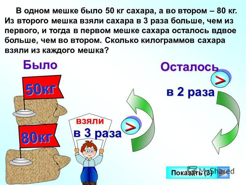 50 кг В одном мешке было 50 кг сахара, а во втором – 80 кг. Из второго мешка взяли сахара в 3 раза больше, чем из первого, и тогда в первом мешке сахара осталось вдвое больше, чем во втором. Сколько килограммов сахара взяли из каждого мешка? Было Ост