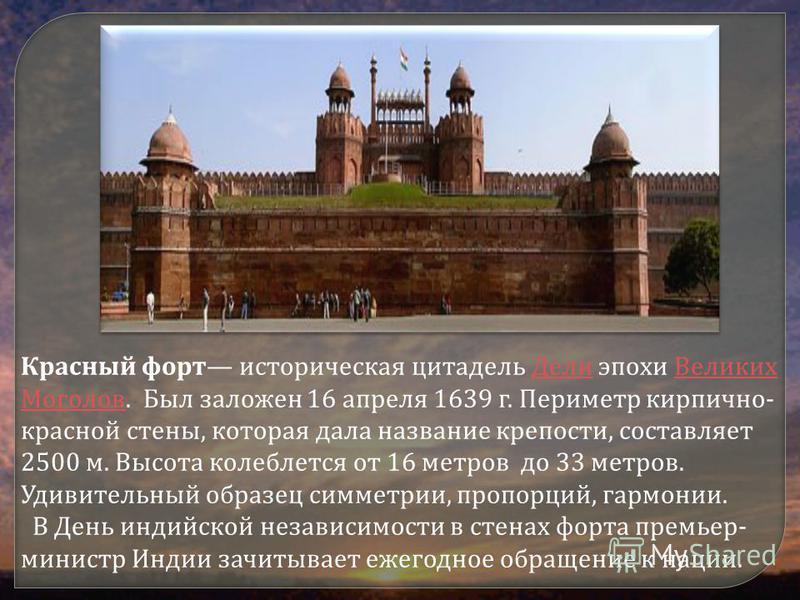 Красный форт историческая цитадель Дели эпохи Великих Моголов. Был заложен 16 апреля 1639 г. Периметр кирпично- красной стены, которая дала название крепости, составляет 2500 м. Высота колеблется от 16 метров до 33 метров. Удивительный образец симмет