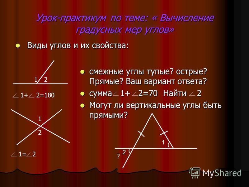 Урок-практикум по теме: « Вычисление градусных мер углов» Виды углов и их свойства: Виды углов и их свойства: смежные углы тупые? острые? Прямые? Ваш вариант ответа? смежные углы тупые? острые? Прямые? Ваш вариант ответа? сумма 1+ 2=70 Найти 2 сумма
