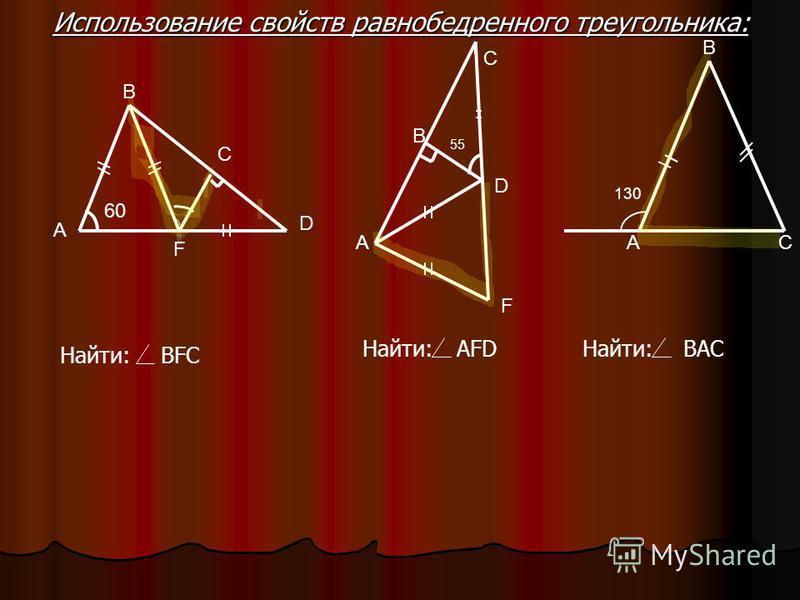 А В D C F C A F B D 55 60 130 A B C Найти:BFC Найти:AFDНайти:BAC Использование свойств равнобедренного треугольника: