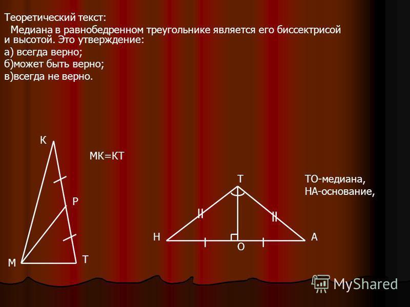 Теоретический текст: Медиана в равнобедренном треугольнике является его биссектрисой и высотой. Это утверждение: а) всегда верно; б)может быть верно; в)всегда не верно. М Т МК=КТ Р К Н Т А ТО-медиана, НА-основание, О