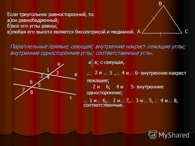 Если треугольник равносторонний, то: а)он равнобедренный; б)все его углы равны; в)любая его высота является биссектрисой и медианой. Параллельные прямые; секущая; внутренние накрест лежащие углы; внутренние односторонние углы; соответственные углы. а
