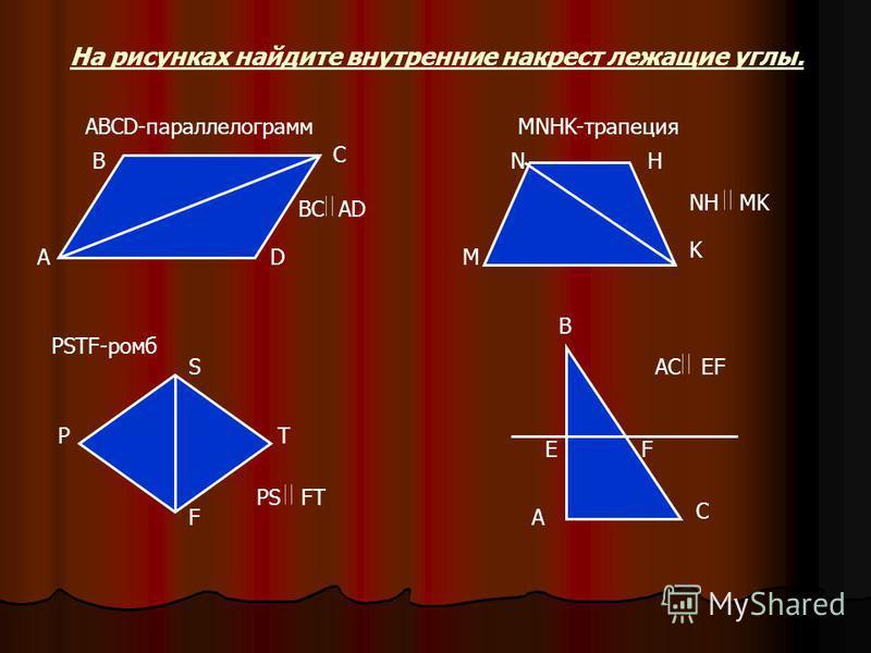 На рисунках найдите внутренние накрест лежащие углы. A ABCD-параллелограмм B C D MNHK-трапеция M NH K PSTF-ромб P S T FA B C EF BC AD NH MK PS FT AC EF