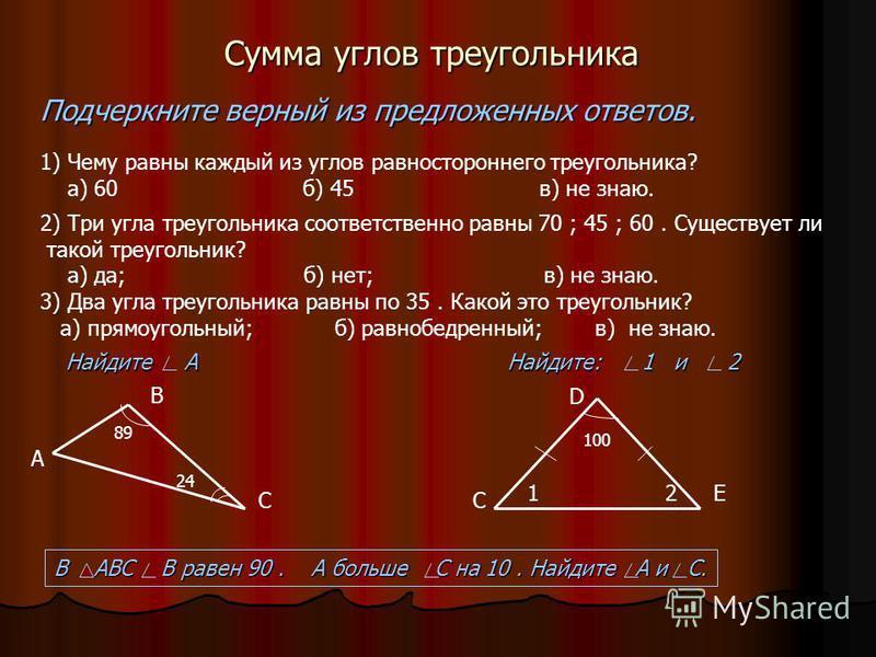Сумма углов треугольника Подчеркните верный из предложенных ответов. 1) Чему равны каждый из углов равностороннего треугольника? а) 60 б) 45 в) не знаю. 2) Три угла треугольника соответственно равны 70 ; 45 ; 60. Существует ли такой треугольник? а) д