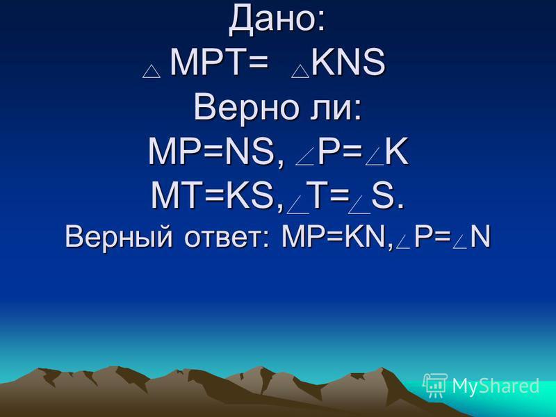 Дано: MPT= KNS Верно ли: MP= NS, P= K MT= KS, T= S Дано: MPT= KNS Верно ли: MP= NS, P= K MT= KS, T= S