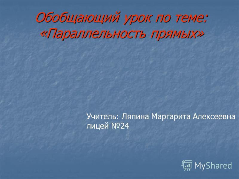 Обобщающий урок по теме: «Параллельность прямых» Учитель: Ляпина Маргарита Алексеевна лицей 24