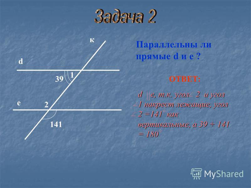 Параллельны ли прямые d и е ? ОТВЕТ: d е, т.к. угол 2 и угол 1 накрест лежащие, угол 2 =141 как вертикальные, а 39 + 141 = 180 к d е 39 141 1 2
