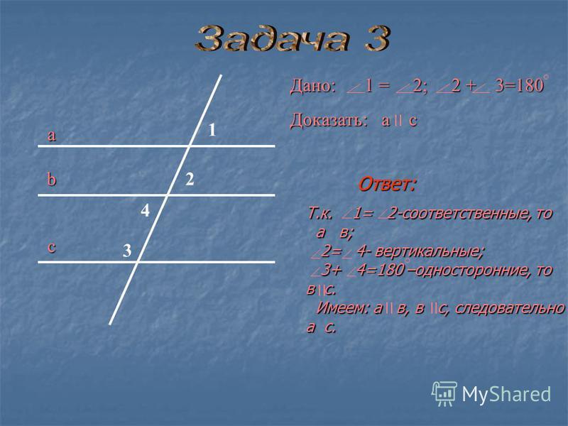 Дано: 1 = 2; 2 + 3=180 Доказать: а с а b с 1 2 3 4 Ответ: Т.к. 1= 2-соответственные, то а в; а в; 2= 4- вертикальные; 2= 4- вертикальные; 3+ 4=180 –односторонние, то 3+ 4=180 –односторонние, то в с. Имеем: а в, в с, следовательно Имеем: а в, в с, сле
