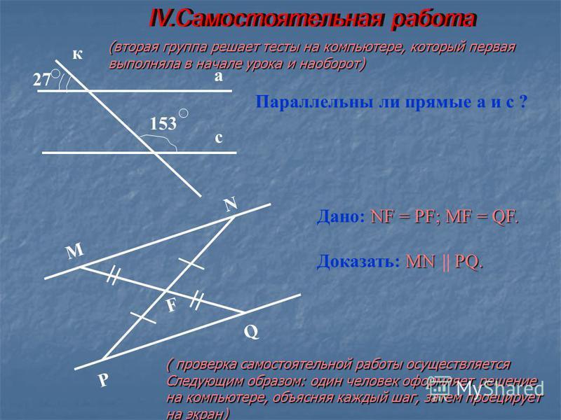 Параллельны ли прямые а и с ? а с к 153 27 M N PQ F NF = PF; MF = QF. Дано: NF = PF; MF = QF. MN PQ. Доказать: MN PQ. (вторая группа решает тесты на компьютере, который первая выполняла в начале урока и наоборот) ( проверка самостоятельной работы осу