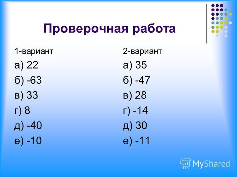 Проверочная работа 1-вариант а) 22 б) -63 в) 33 г) 8 д) -40 е) -10 2-вариант а) 35 б) -47 в) 28 г) -14 д) 30 е) -11