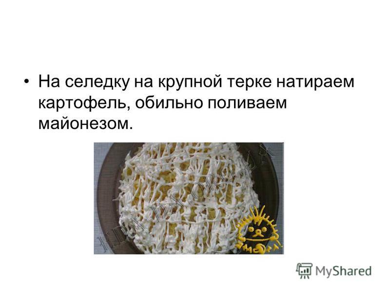 На селедку на крупной терке натираем картофель, обильно поливаем майонезом.
