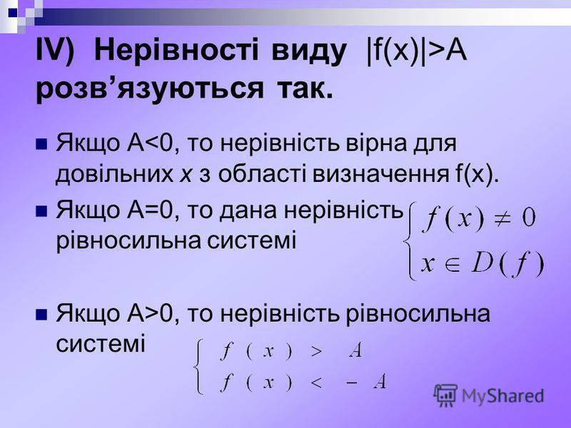 ІV) Нерівності виду |f(x)|>A розвязуються так. Якщо А<0, то нерівність вірна для довільних х з області визначення f(x). Якщо А=0, то дана нерівність рівносильна системі Якщо А>0, то нерівність рівносильна системі