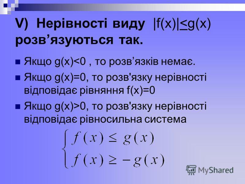 V) Нерівності виду |f(x)|<g(x) розвязуються так. Якщо g(x)<0, то розвязків немає. Якщо g(x)=0, то розв'язку нерівності відповідає рівняння f(x)=0 Якщо g(x)>0, то розв'язку нерівності відповідає рівносильна система