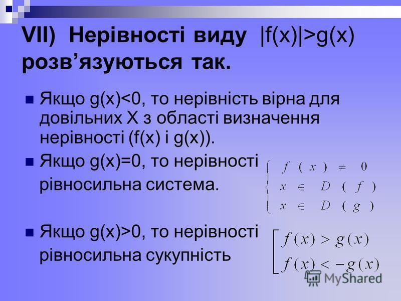 VІІ) Нерівності виду |f(x)|>g(x) розвязуються так. Якщо g(x)<0, то нерівність вірна для довільних Х з області визначення нерівності (f(x) і g(x)). Якщо g(x)=0, то нерівності рівносильна система. Якщо g(x)>0, то нерівності рівносильна сукупність