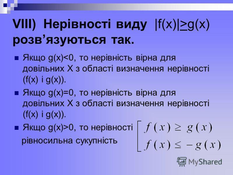 VІІІ) Нерівності виду |f(x)|>g(x) розвязуються так. Якщо g(x)<0, то нерівність вірна для довільних Х з області визначення нерівності (f(x) і g(x)). Якщо g(x)=0, то нерівність вірна для довільних Х з області визначення нерівності (f(x) і g(x)). Якщо g