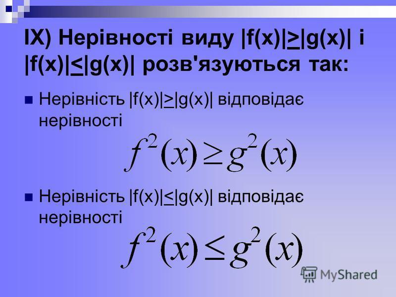 ІХ) Нерівності виду |f(x)|>|g(x)| і |f(x)|<|g(x)| розв'язуються так: Нерівність |f(x)|>|g(x)| відповідає нерівності Нерівність |f(x)|<|g(x)| відповідає нерівності