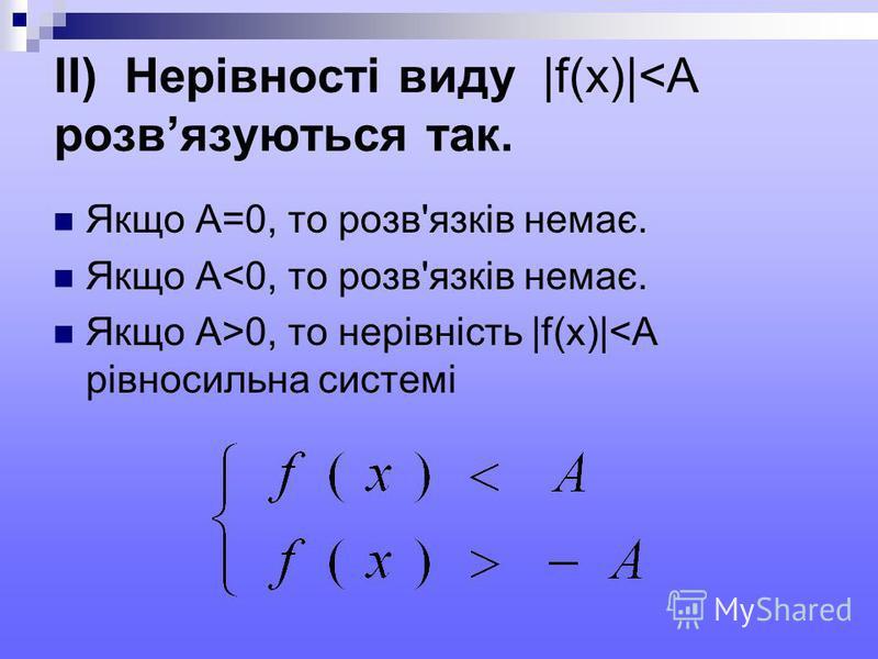 IІ) Нерівності виду |f(x)|<A розвязуються так. Якщо А=0, то розв'язків немає. Якщо А<0, то розв'язків немає. Якщо А>0, то нерівність |f(x)|<A рівносильна системі