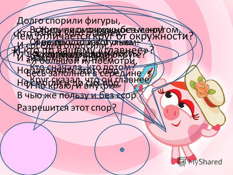 У круга есть одна подруга, Знакома всем ее наружность, Она идет по краю круга, И называется окружность.