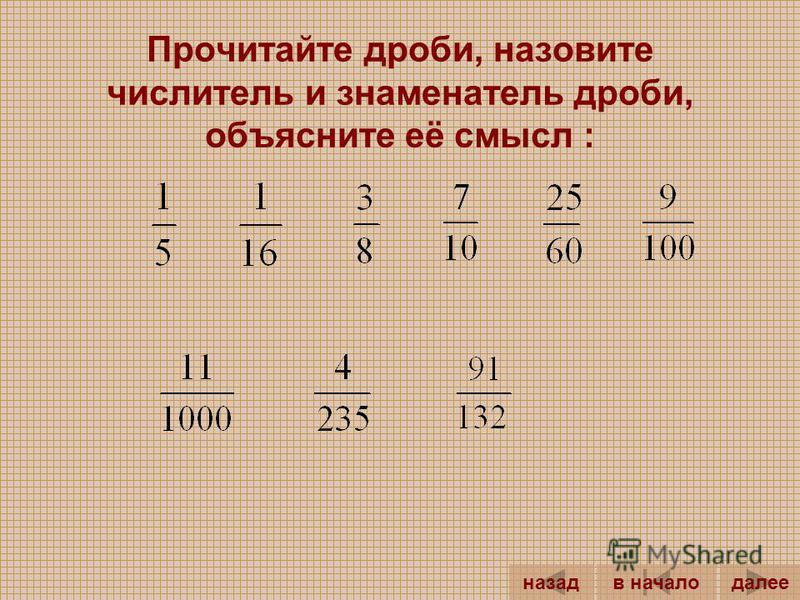 - обыкновенная... Числитель дроби – это число, записанное... чертой. Знаменатель дроби – это число, записанное... чертой. Например, знаменателем дроби является число..., а числителем – число.... Смысл дроби : Знаменатель дроби показывает, на сколько.