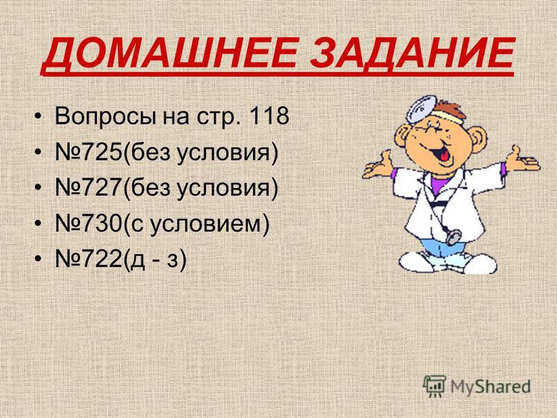 ДОМАШНЕЕ ЗАДАНИЕ Вопросы на стр. 118 725(без условия) 727(без условия) 730(с условием) 722(д - з)
