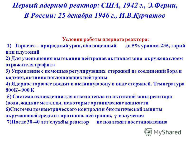 Первый ядерный реактор: США, 1942 г., Э.Ферми, В России: 25 декабря 1946 г., И.В.Курчатов Условия работы ядерного реактора: 1) Горючее – природный уран, обогащенный до 5% ураном-235, торий или плутоний 2) Для уменьшения вытекания нейтронов активная з