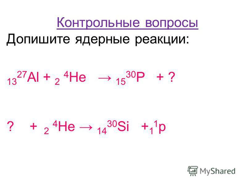 Контрольные вопросы Допишите ядерные реакции: 13 27 Al + 2 4 He 15 30 P + ? ? + 2 4 He 14 30 Si + 1 1 p