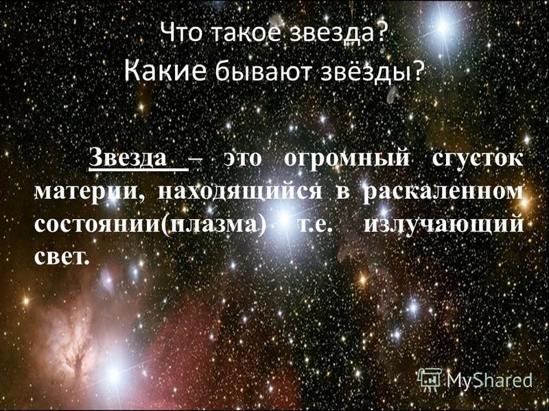 Что такое звезда? Какие бывают звёзды? Звезда – это огромный сгусток материи, находящийся в раскаленном состоянии(плазма) т.е. излучающий свет.