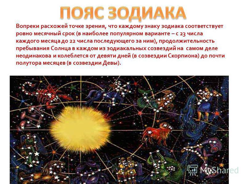 Вопреки расхожей точке зрения, что каждому знаку зодиака соответствует ровно месячный срок (в наиболее популярном варианте – с 23 числа каждого месяца до 22 числа последующего за ним), продолжительность пребывания Солнца в каждом из зодиакальных созв