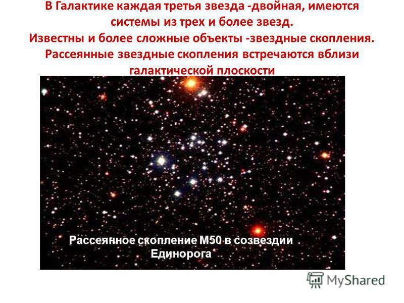 В Галактике каждая третья звезда -двойная, имеются системы из трех и более звезд. Известны и более сложные объекты -звездные скопления. Рассеянные звездные скопления встречаются вблизи галактической плоскости Рассеянное скопление М50 в созвездии Един