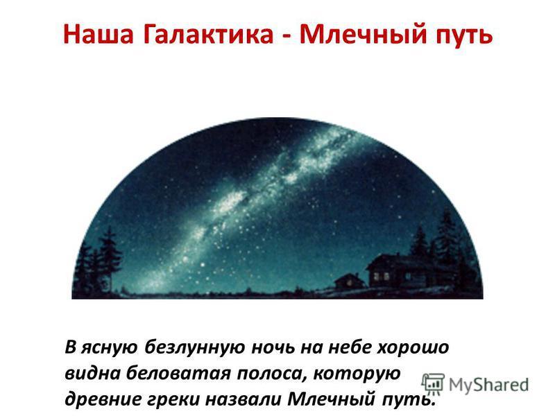 Наша Галактика - Млечный путь В ясную безлунную ночь на небе хорошо видна беловатая полоса, которую древние греки назвали Млечный путь.