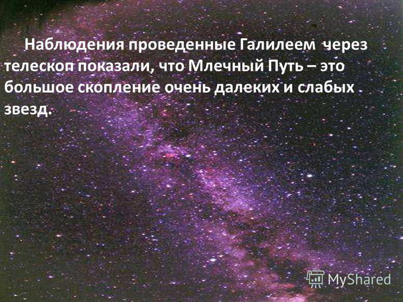 Наблюдения проведенные Галилеем через телескоп показали, что Млечный Путь – это большое скопление очень далеких и слабых звезд.