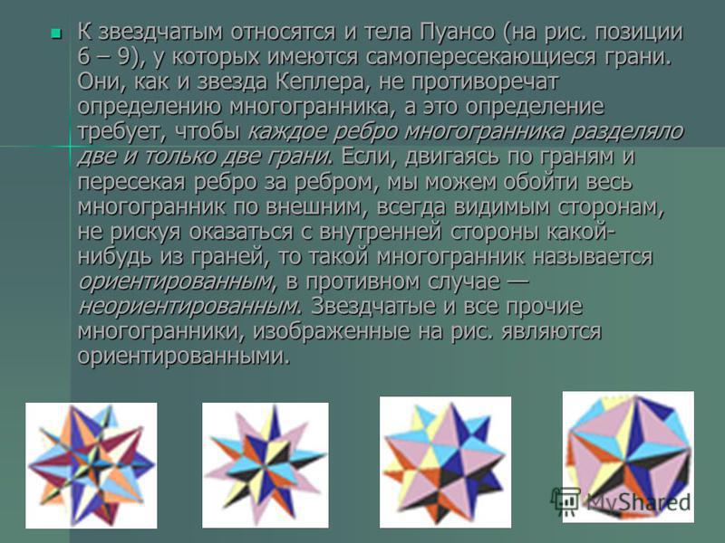 К звездчатым относятся и тела Пуансо (на рис. позиции 6 – 9), у которых имеются самопересекающиеся грани. Они, как и звезда Кеплера, не противоречат определению многогранника, а это определение требует, чтобы каждое ребро многогранника разделяло две