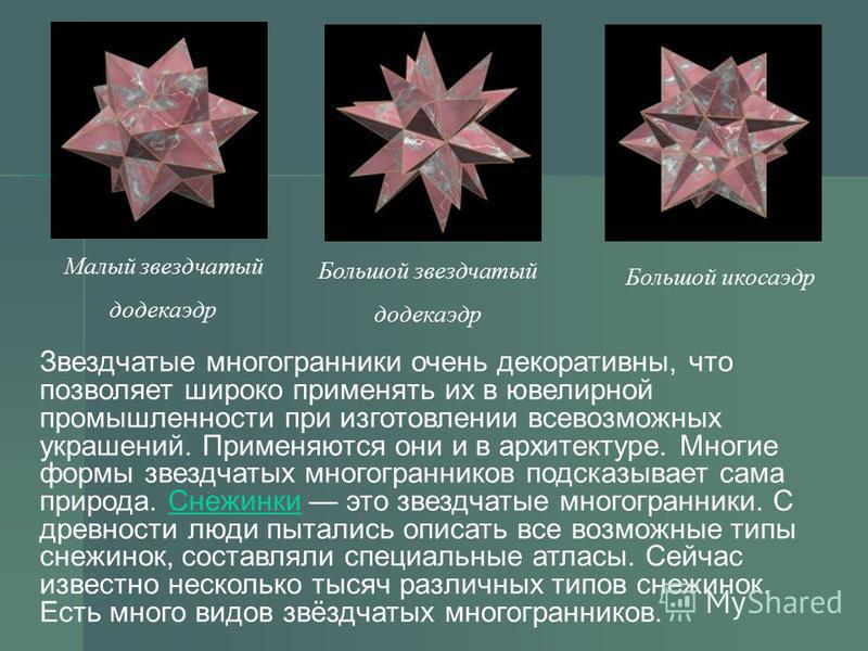 Большой звездчатый додекаэдр Большой икосаэдр Малый звездчатый додекаэдр Звездчатые многогранники очень декоративны, что позволяет широко применять их в ювелирной промышленности при изготовлении всевозможных украшений. Применяются они и в архитектуре