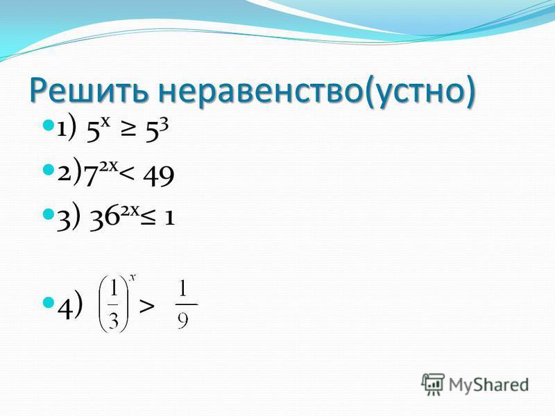 Решить неравенство(устно) 1) 5 х 5 3 2)7 2 х < 49 3) 36 2 х 1 4) >