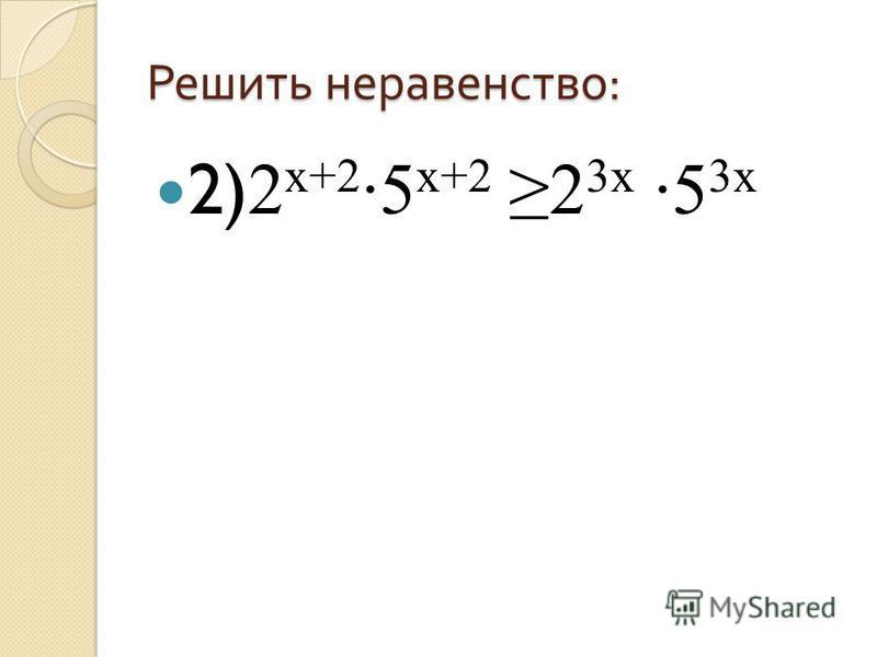 Решить неравенство : 2) 2 х+2 ·5 х+2 2 3 х ·5 3 х